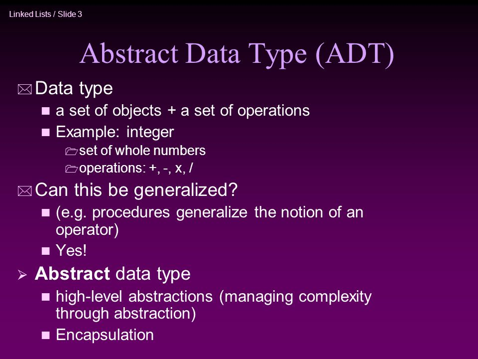 Linked Lists / Slide 3 Abstract Data Type (ADT) * Data type n a set of objects + a set of operations n Example: integer set of whole numbers operation