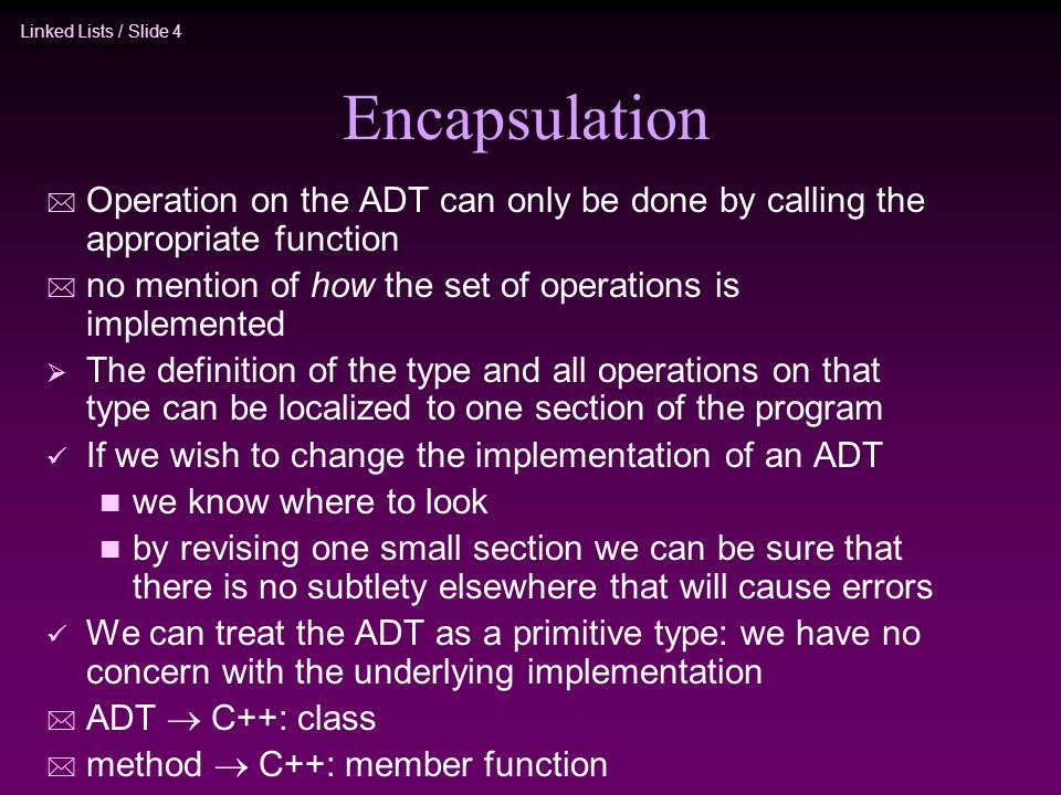 Linked Lists / Slide 4 Encapsulation * Operation on the ADT can only be done by calling the appropriate function * no mention of how the set of operat