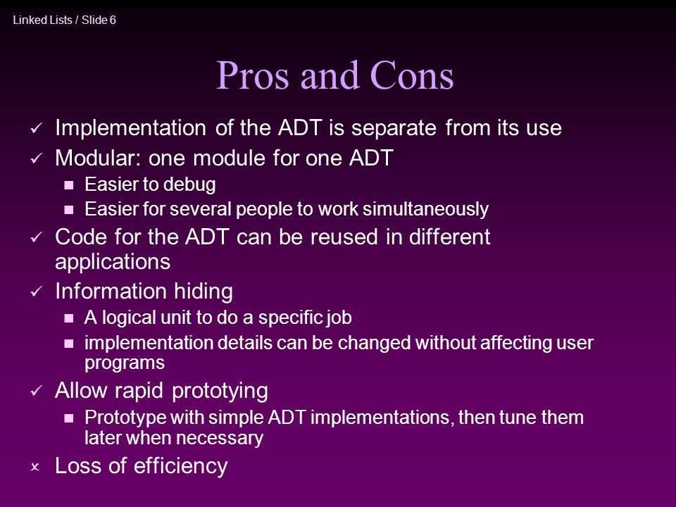 Linked Lists / Slide 6 Pros and Cons Implementation of the ADT is separate from its use Modular: one module for one ADT n Easier to debug n Easier for