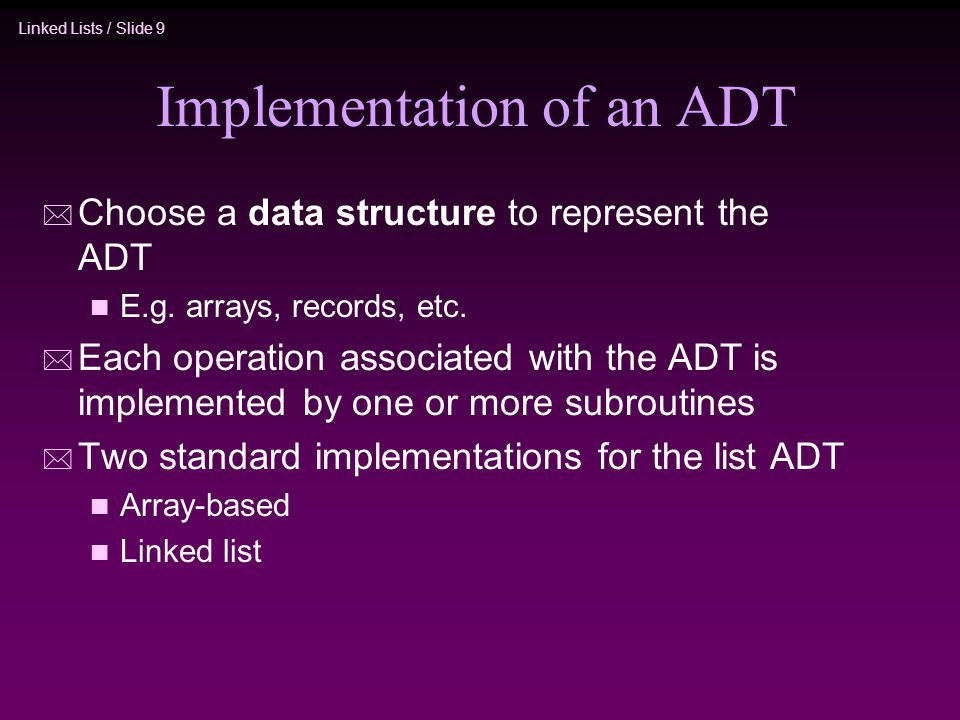 Linked Lists / Slide 9 Implementation of an ADT * Choose a data structure to represent the ADT n E.g. arrays, records, etc. * Each operation associate