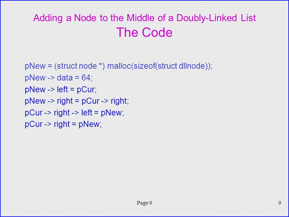 Page 99 Adding a Node to the Middle of a Doubly-Linked List The Code pNew = (struct node *) malloc(sizeof(struct dllnode)); pNew -> data = 64; pNew -> left = pCur; pNew -> right = pCur -> right; pCur -> right -> left = pNew; pCur -> right = pNew;