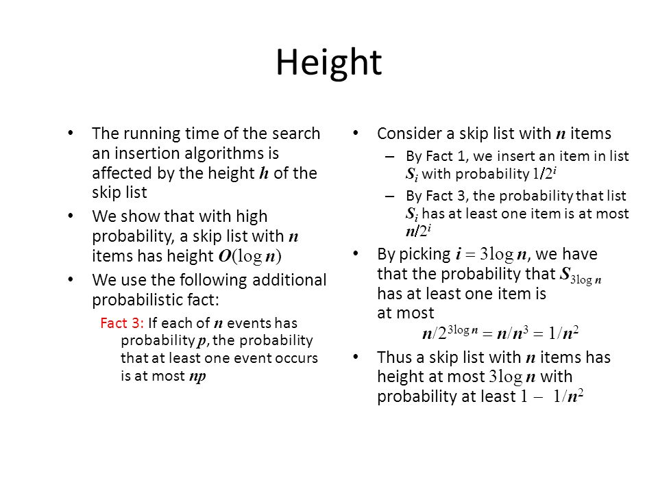 Height The running time of the search an insertion algorithms is affected by the height h of the skip list We show that with high probability, a skip list with n items has height O(log n) We use the following additional probabilistic fact: Fact 3: If each of n events has probability p, the probability that at least one event occurs is at most np Consider a skip list with n items – By Fact 1, we insert an item in list S i with probability 1 2 i – By Fact 3, the probability that list S i has at least one item is at most n 2 i By picking i 3log n, we have that the probability that S 3log n has at least one item is at most n 2 3log n n n 3 1 n 2 Thus a skip list with n items has height at most 3log n with probability at least 1 1 n 2
