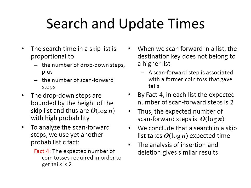 Search and Update Times The search time in a skip list is proportional to – the number of drop-down steps, plus – the number of scan-forward steps The drop-down steps are bounded by the height of the skip list and thus are O(log n) with high probability To analyze the scan-forward steps, we use yet another probabilistic fact: Fact 4: The expected number of coin tosses required in order to get tails is 2 When we scan forward in a list, the destination key does not belong to a higher list – A scan-forward step is associated with a former coin toss that gave tails By Fact 4, in each list the expected number of scan-forward steps is 2 Thus, the expected number of scan-forward steps is O(log n) We conclude that a search in a skip list takes O(log n) expected time The analysis of insertion and deletion gives similar results