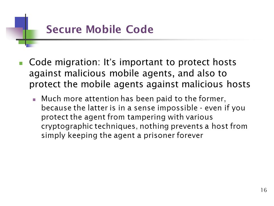 16 Secure Mobile Code Code migration: Its important to protect hosts against malicious mobile agents, and also to protect the mobile agents against malicious hosts Much more attention has been paid to the former, because the latter is in a sense impossible - even if you protect the agent from tampering with various cryptographic techniques, nothing prevents a host from simply keeping the agent a prisoner forever
