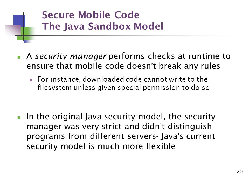 20 Secure Mobile Code The Java Sandbox Model A security manager performs checks at runtime to ensure that mobile code doesnt break any rules For instance, downloaded code cannot write to the filesystem unless given special permission to do so In the original Java security model, the security manager was very strict and didnt distinguish programs from different servers- Javas current security model is much more flexible