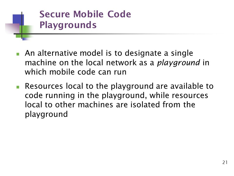 21 Secure Mobile Code Playgrounds An alternative model is to designate a single machine on the local network as a playground in which mobile code can run Resources local to the playground are available to code running in the playground, while resources local to other machines are isolated from the playground