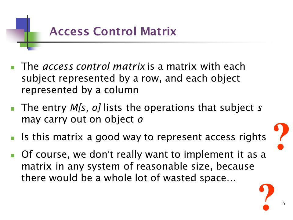 5 Access Control Matrix The access control matrix is a matrix with each subject represented by a row, and each object represented by a column The entry M[s, o] lists the operations that subject s may carry out on object o Is this matrix a good way to represent access rights Of course, we dont really want to implement it as a matrix in any system of reasonable size, because there would be a whole lot of wasted space… .