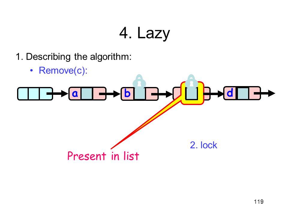 c 119 aa b d Present in list 4. Lazy 1. Describing the algorithm: Remove(c): 2. lock