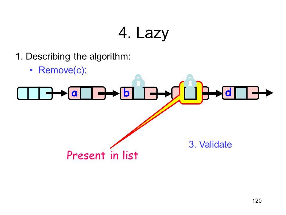 c 120 aa b d Present in list 4. Lazy 1. Describing the algorithm: Remove(c): 3. Validate