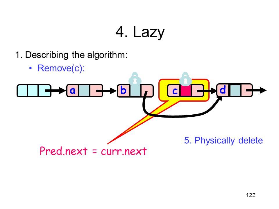 122 aa b c d Pred.next = curr.next 4. Lazy 1. Describing the algorithm: Remove(c): 5. Physically delete