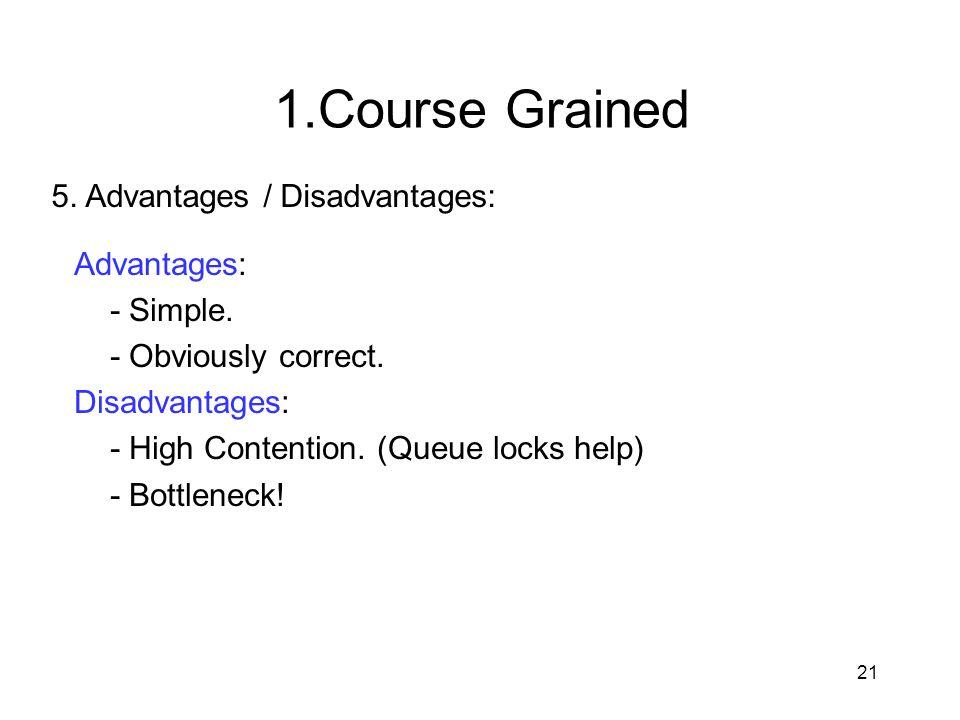 21 5. Advantages / Disadvantages: Advantages: - Simple. - Obviously correct. Disadvantages: - High Contention. (Queue locks help) - Bottleneck! 1.Cour