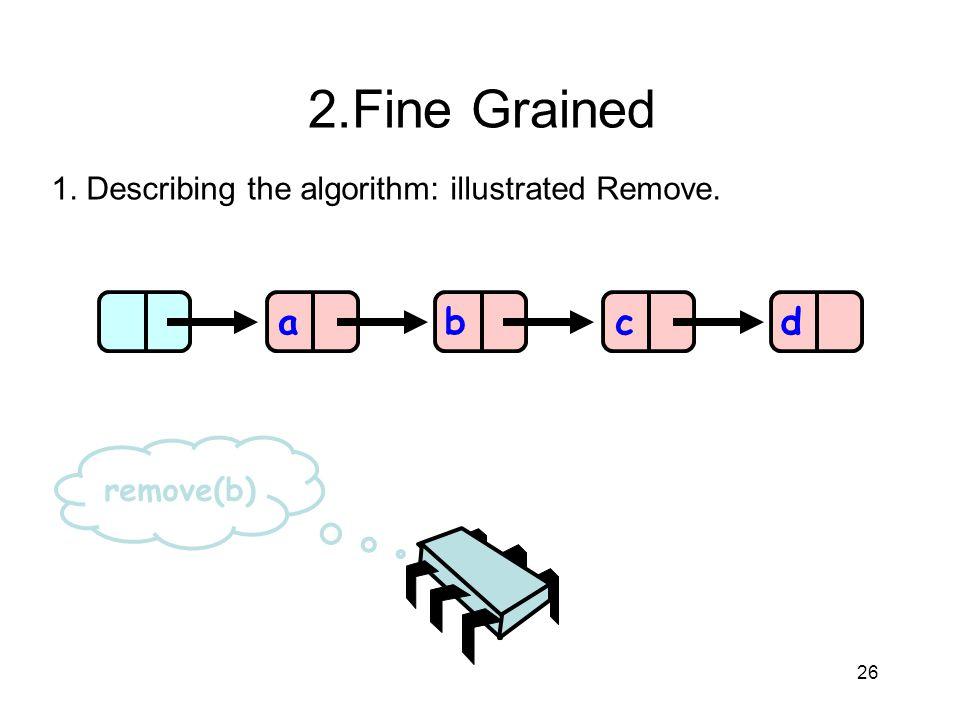 26 abcd remove(b) 2.Fine Grained 1. Describing the algorithm: illustrated Remove.