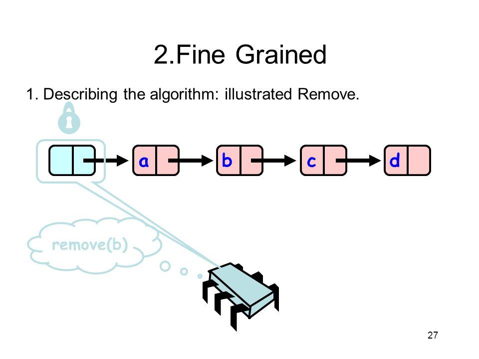 27 abcd remove(b) 2.Fine Grained 1. Describing the algorithm: illustrated Remove.