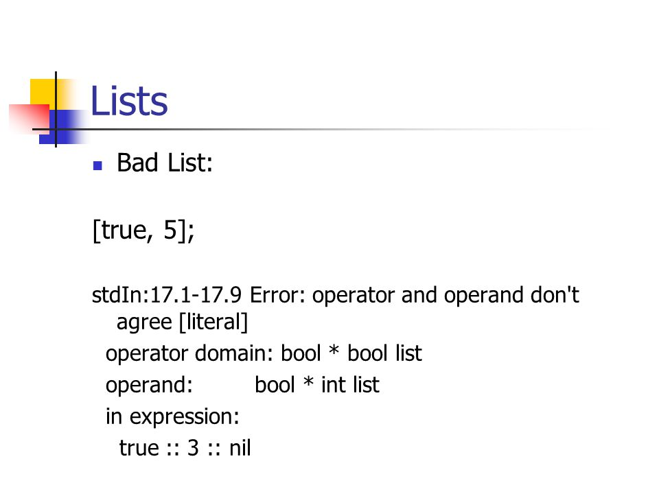 Lists Bad List: [true, 5]; stdIn:17.1-17.9 Error: operator and operand don t agree [literal] operator domain: bool * bool list operand: bool * int list in expression: true :: 3 :: nil