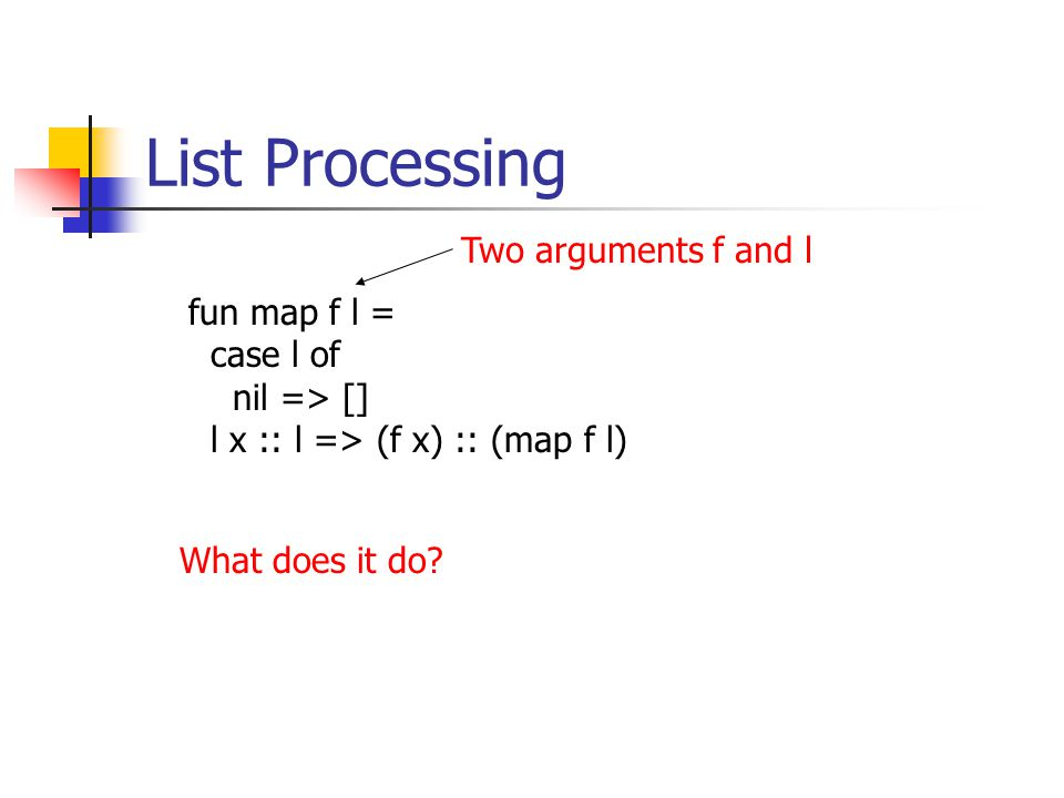 List Processing fun map f l = case l of nil => [] l x :: l => (f x) :: (map f l) What does it do.