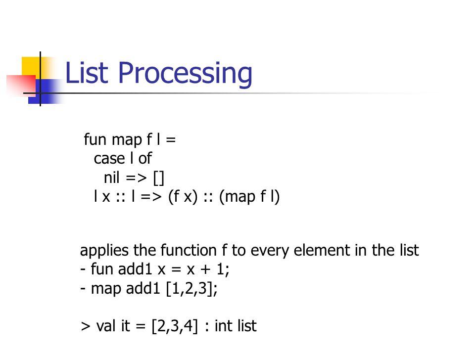 List Processing fun map f l = case l of nil => [] l x :: l => (f x) :: (map f l) applies the function f to every element in the list - fun add1 x = x + 1; - map add1 [1,2,3]; > val it = [2,3,4] : int list