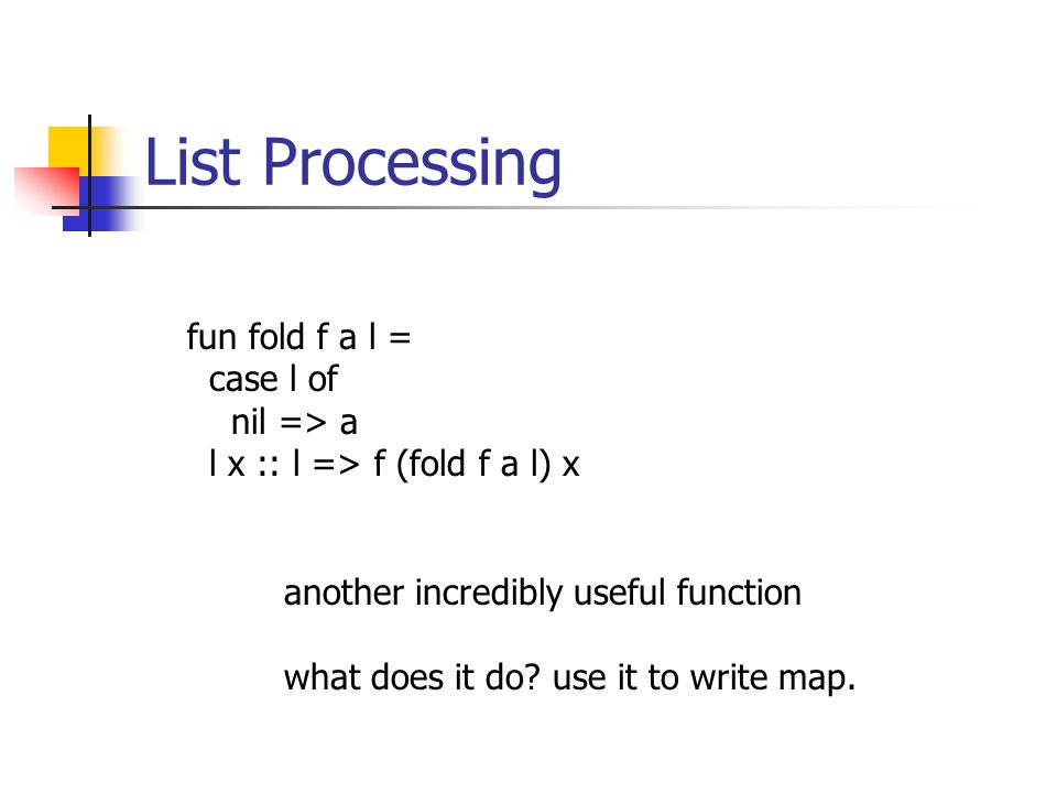 List Processing fun fold f a l = case l of nil => a l x :: l => f (fold f a l) x another incredibly useful function what does it do.