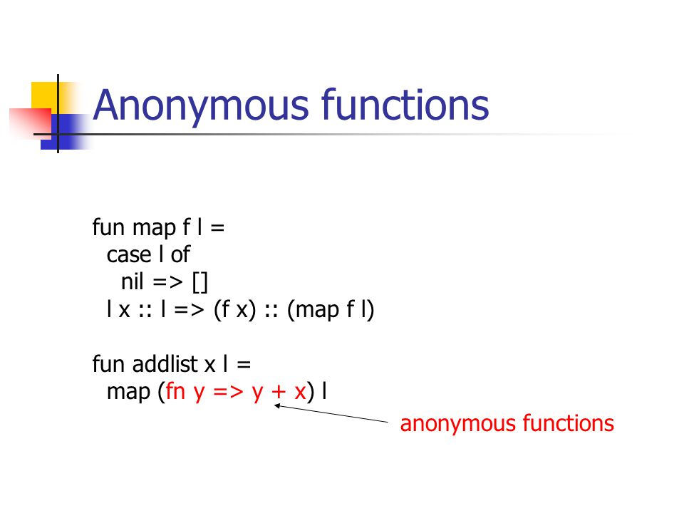 Anonymous functions fun map f l = case l of nil => [] l x :: l => (f x) :: (map f l) fun addlist x l = map (fn y => y + x) l anonymous functions