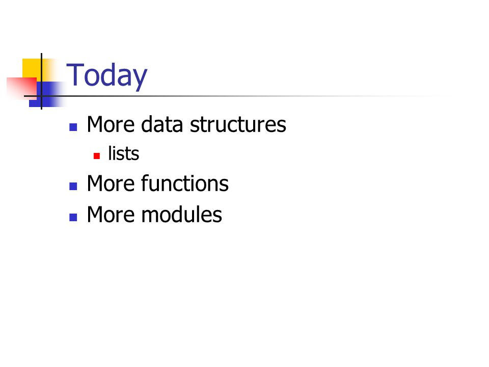 Today More data structures lists More functions More modules