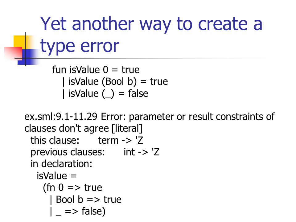 Yet another way to create a type error fun isValue 0 = true | isValue (Bool b) = true | isValue (_) = false ex.sml:9.1-11.29 Error: parameter or result constraints of clauses don t agree [literal] this clause: term -> Z previous clauses: int -> Z in declaration: isValue = (fn 0 => true | Bool b => true | _ => false)