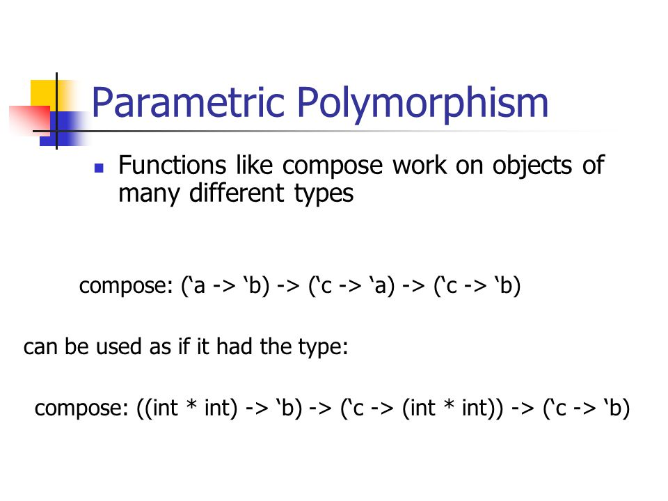 Parametric Polymorphism Functions like compose work on objects of many different types compose: (a -> b) -> (c -> a) -> (c -> b) compose: ((int * int) -> b) -> (c -> (int * int)) -> (c -> b) can be used as if it had the type:
