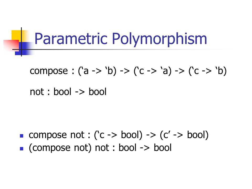 Parametric Polymorphism compose not : (c -> bool) -> (c -> bool) (compose not) not : bool -> bool compose : (a -> b) -> (c -> a) -> (c -> b) not : boo