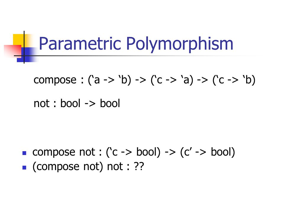 Parametric Polymorphism compose not : (c -> bool) -> (c -> bool) (compose not) not : .