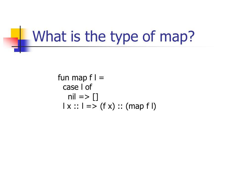 What is the type of map fun map f l = case l of nil => [] l x :: l => (f x) :: (map f l)