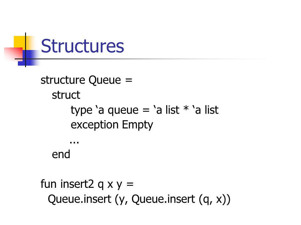 Structures structure Queue = struct type a queue = a list * a list exception Empty...