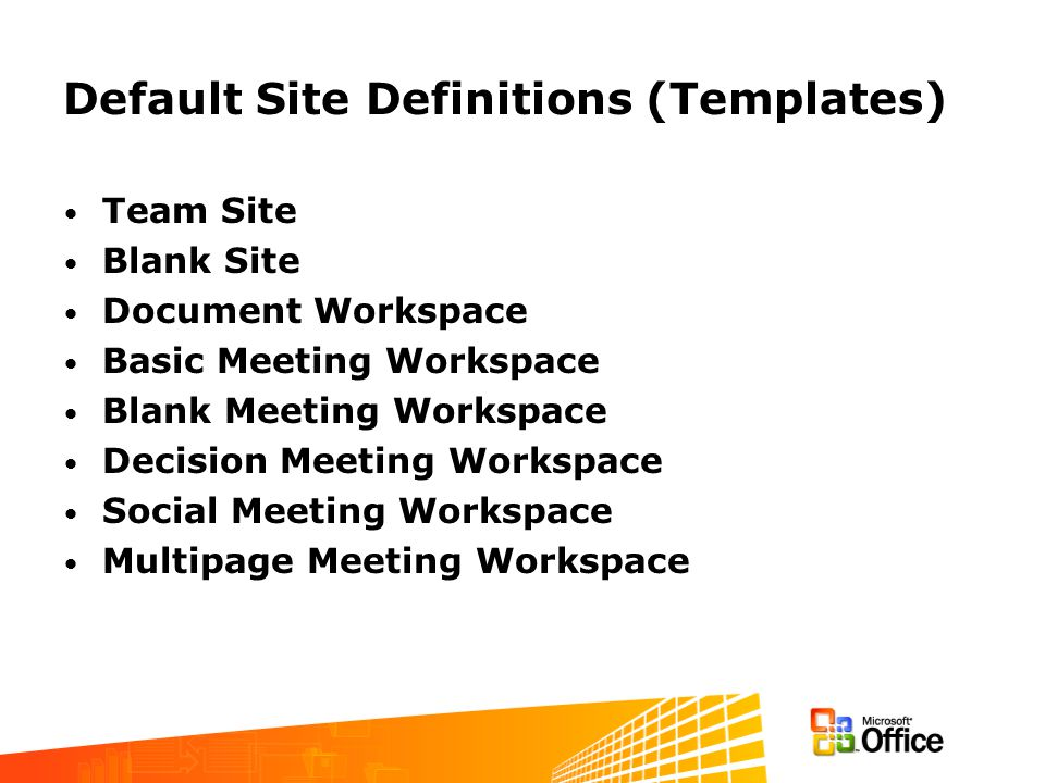 Default Site Definitions (Templates) Team Site Blank Site Document Workspace Basic Meeting Workspace Blank Meeting Workspace Decision Meeting Workspac