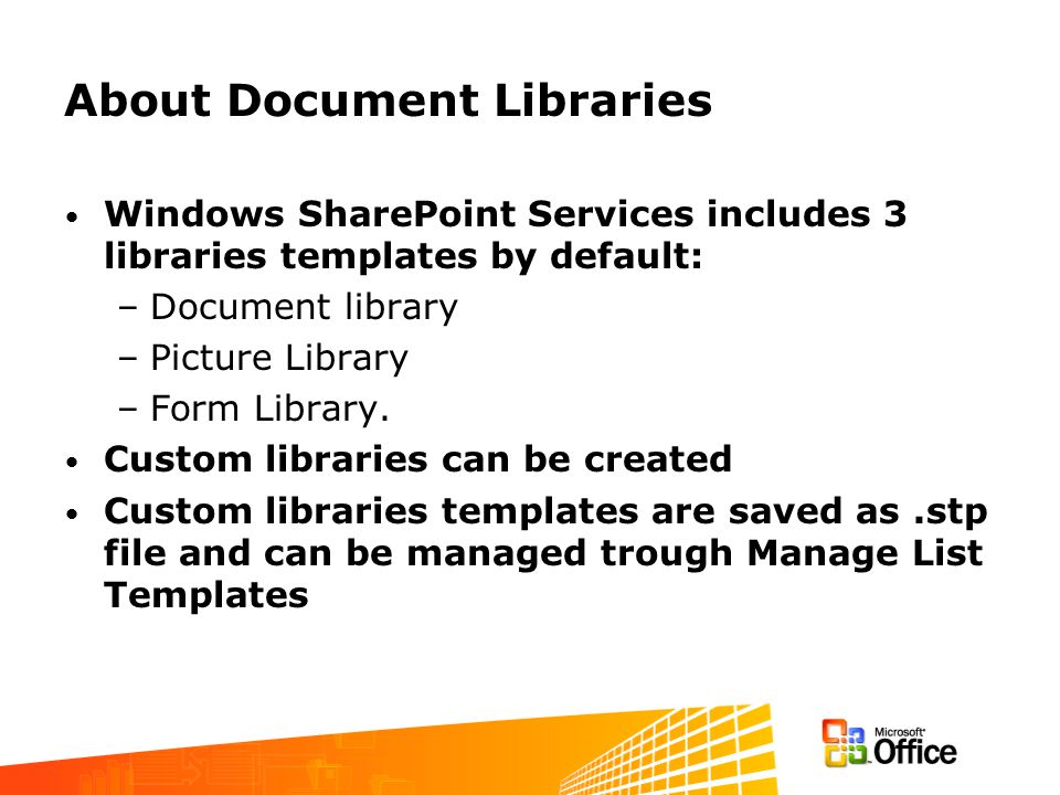About Document Libraries Windows SharePoint Services includes 3 libraries templates by default: –Document library –Picture Library –Form Library. Cust
