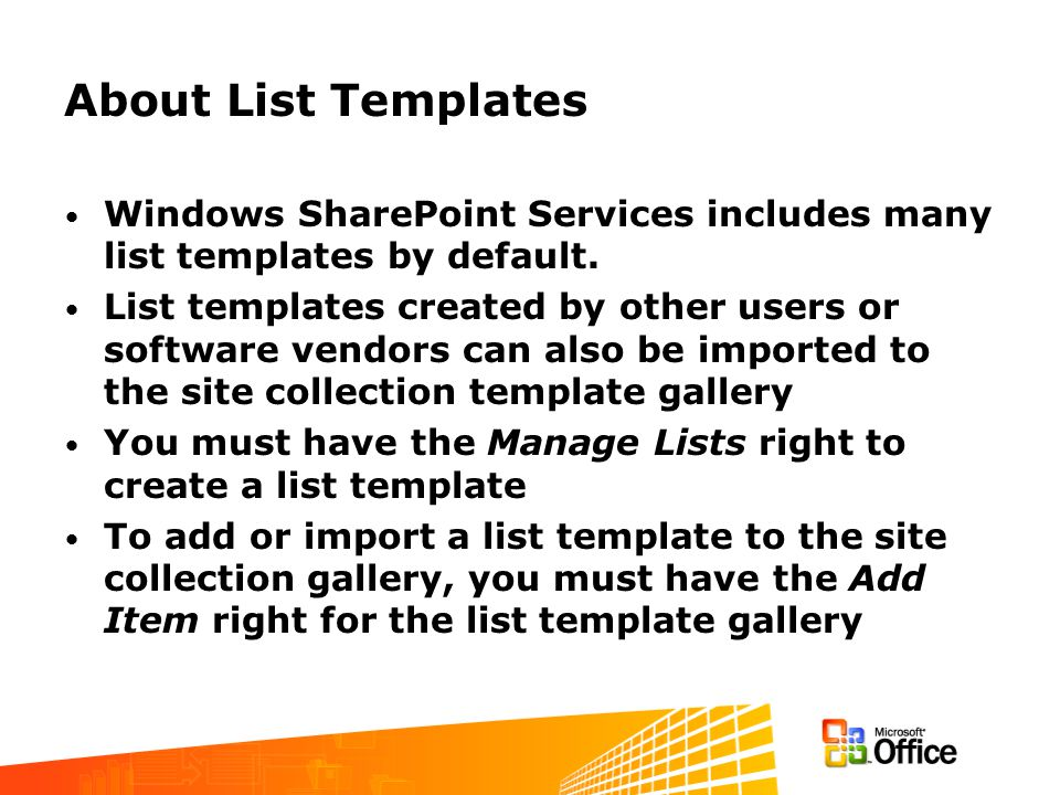 About List Templates Windows SharePoint Services includes many list templates by default. List templates created by other users or software vendors ca