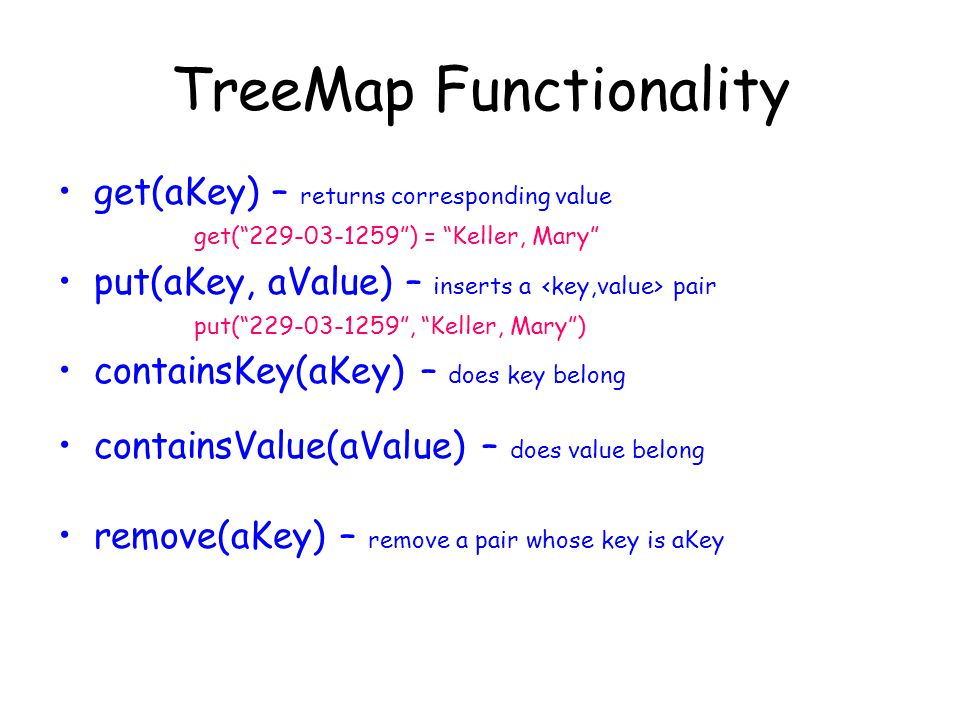 TreeMap Functionality get(aKey) – returns corresponding value get(229-03-1259) = Keller, Mary put(aKey, aValue) – inserts a pair put(229-03-1259, Keller, Mary) containsKey(aKey) – does key belong containsValue(aValue) – does value belong remove(aKey) – remove a pair whose key is aKey