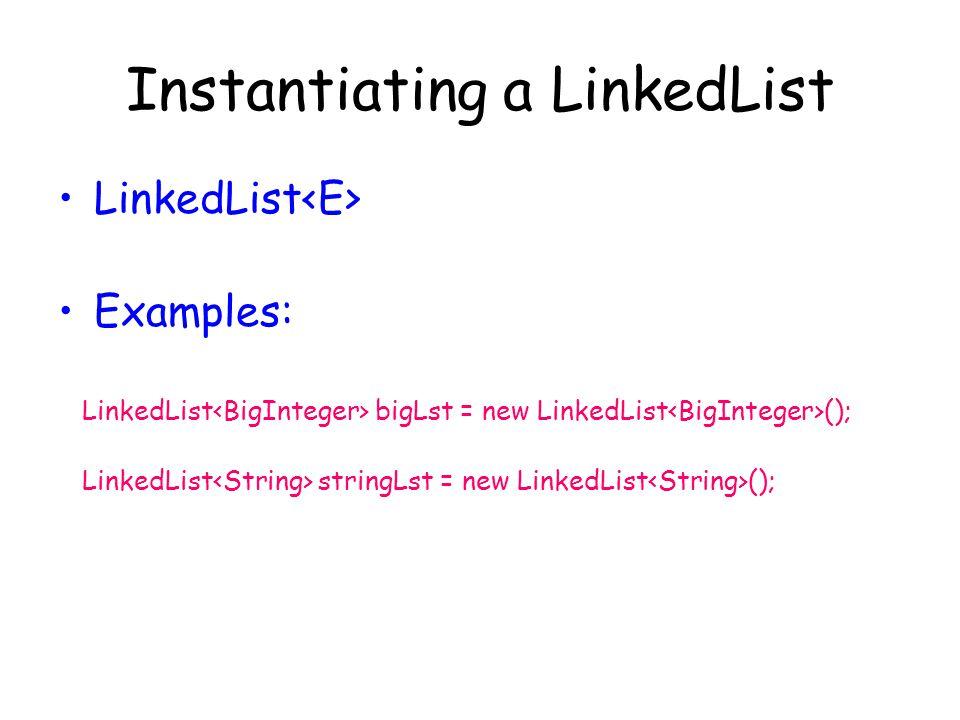 Instantiating a LinkedList LinkedList Examples: LinkedList bigLst = new LinkedList (); LinkedList stringLst = new LinkedList ();