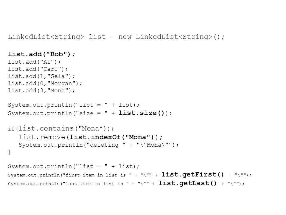 LinkedList list = new LinkedList (); list.add( Bob ); list.add( Al ); list.add( Carl ); list.add(1, Sela ); list.add(0, Morgan ); list.add(3, Mona ); System.out.println( list = + list); System.out.println( size = + list.size() ); if( list.contains( Mona ) ){ list.remove(list.indexOf( Mona )); System.out.println( deleting + \ Mona\ ); } System.out.println( list = + list); System.out.println( first item in list is + \ + list.getFirst() + \ ); System.out.println( last item in list is + \ + list.getLast() + \ );