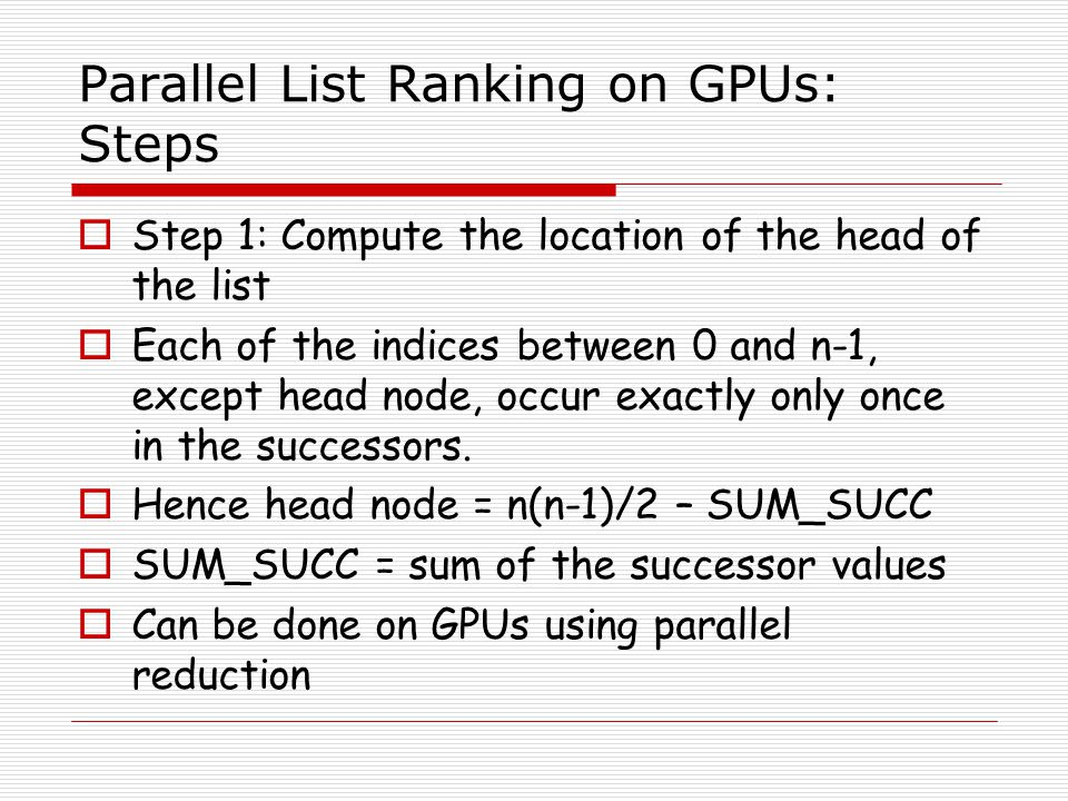Parallel List Ranking on GPUs: Steps Step 1: Compute the location of the head of the list Each of the indices between 0 and n-1, except head node, occ