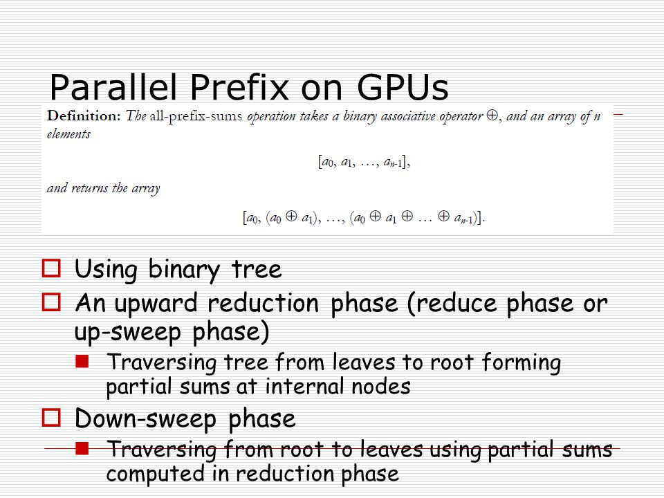 Parallel Prefix on GPUs Using binary tree An upward reduction phase (reduce phase or up-sweep phase) Traversing tree from leaves to root forming parti
