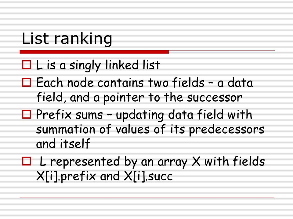 List ranking L is a singly linked list Each node contains two fields – a data field, and a pointer to the successor Prefix sums – updating data field
