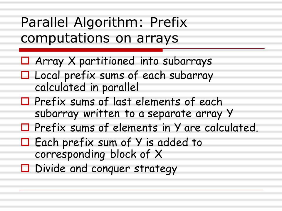 Parallel Algorithm: Prefix computations on arrays Array X partitioned into subarrays Local prefix sums of each subarray calculated in parallel Prefix