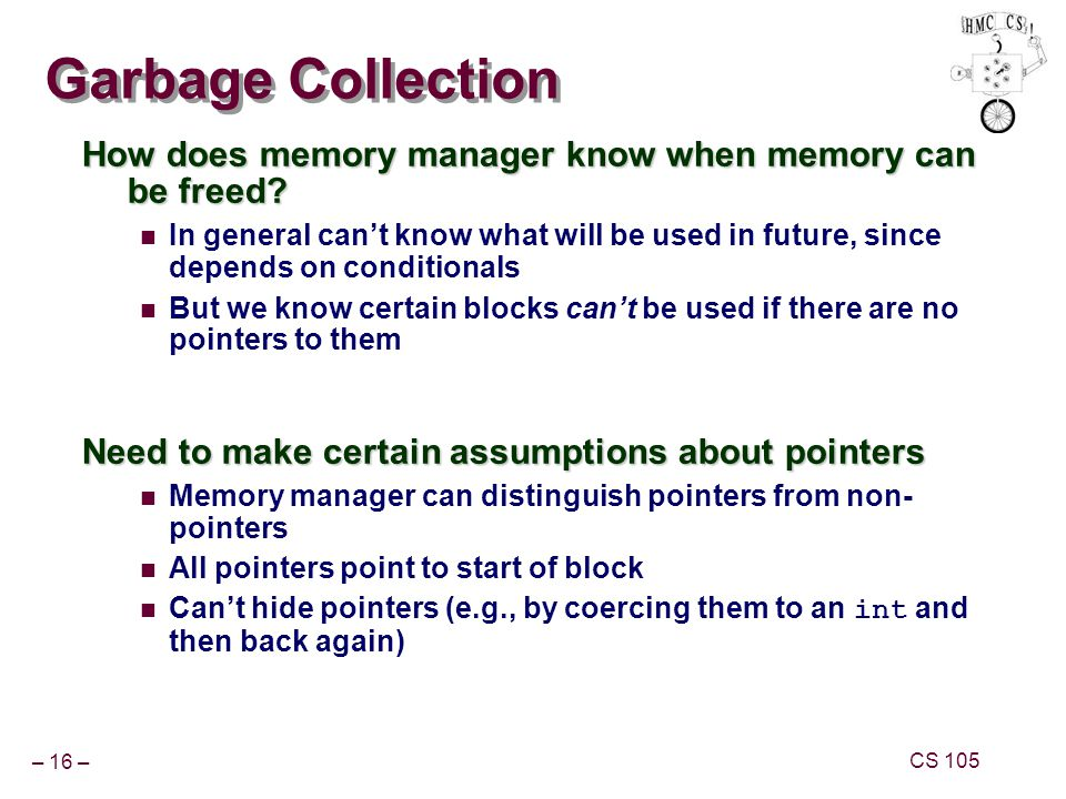 – 16 – CS 105 Garbage Collection How does memory manager know when memory can be freed? In general cant know what will be used in future, since depend