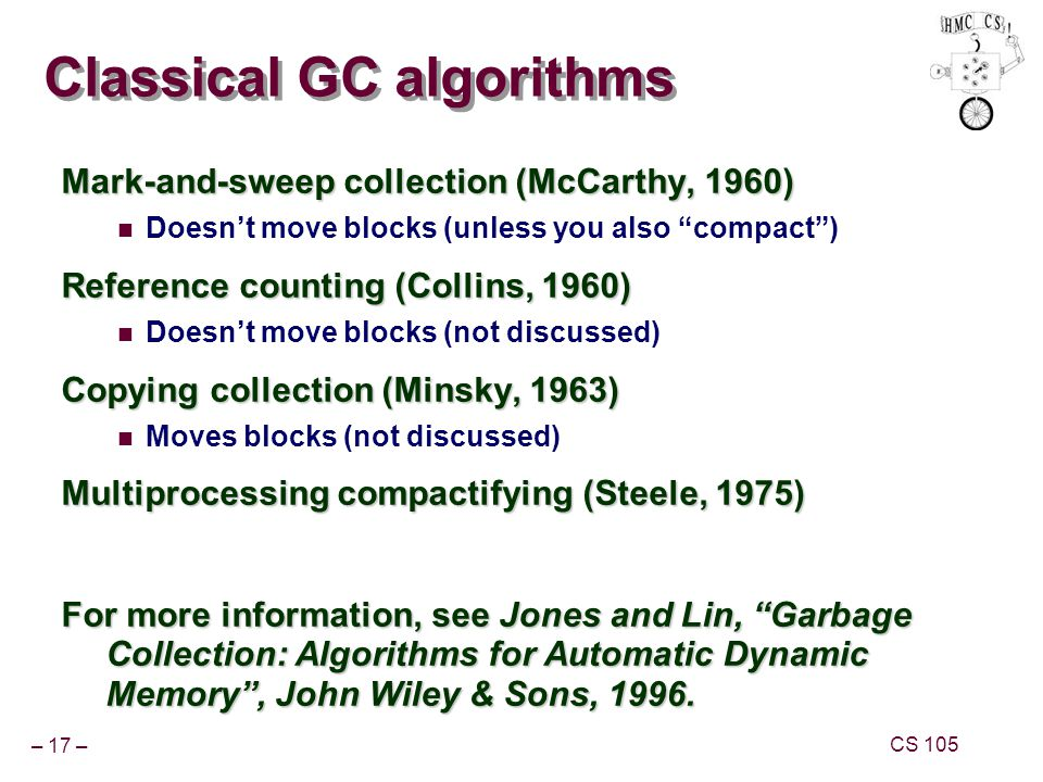 – 17 – CS 105 Classical GC algorithms Mark-and-sweep collection (McCarthy, 1960) Doesnt move blocks (unless you also compact) Reference counting (Coll