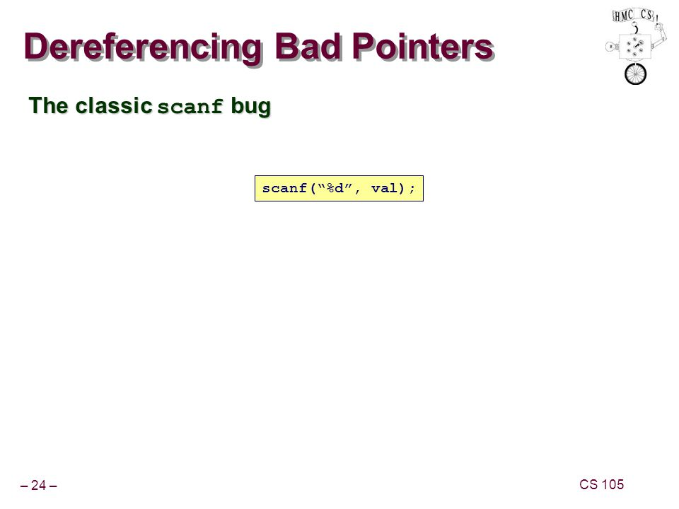– 24 – CS 105 Dereferencing Bad Pointers The classic scanf bug scanf(%d, val);