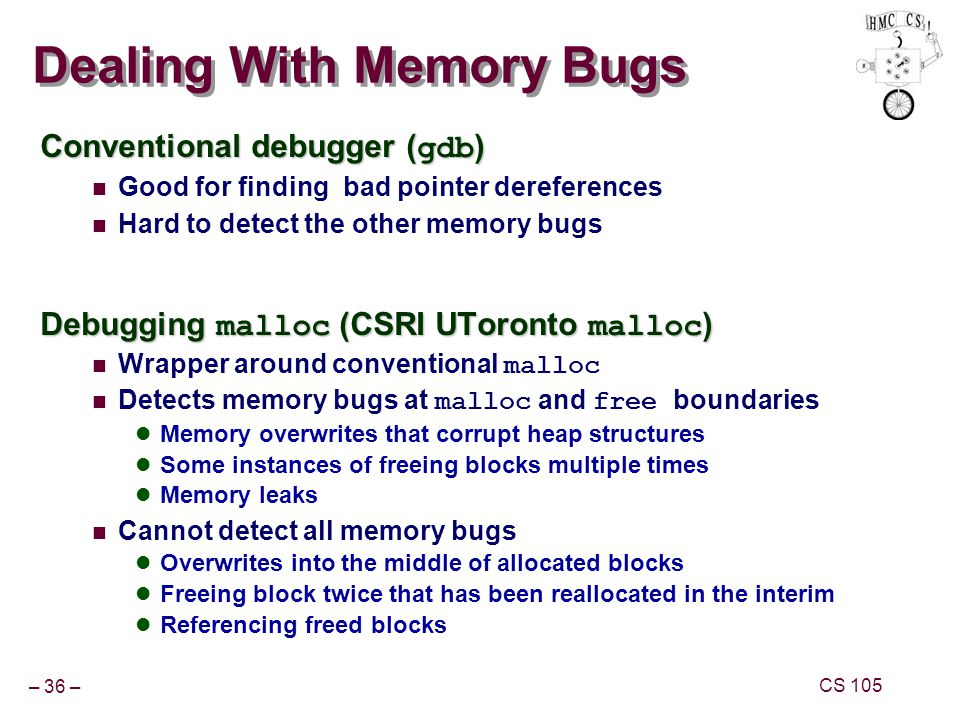 – 36 – CS 105 Dealing With Memory Bugs Conventional debugger ( gdb ) Good for finding bad pointer dereferences Hard to detect the other memory bugs Debugging malloc (CSRI UToronto malloc ) Wrapper around conventional malloc Detects memory bugs at malloc and free boundaries Memory overwrites that corrupt heap structures Some instances of freeing blocks multiple times Memory leaks Cannot detect all memory bugs Overwrites into the middle of allocated blocks Freeing block twice that has been reallocated in the interim Referencing freed blocks