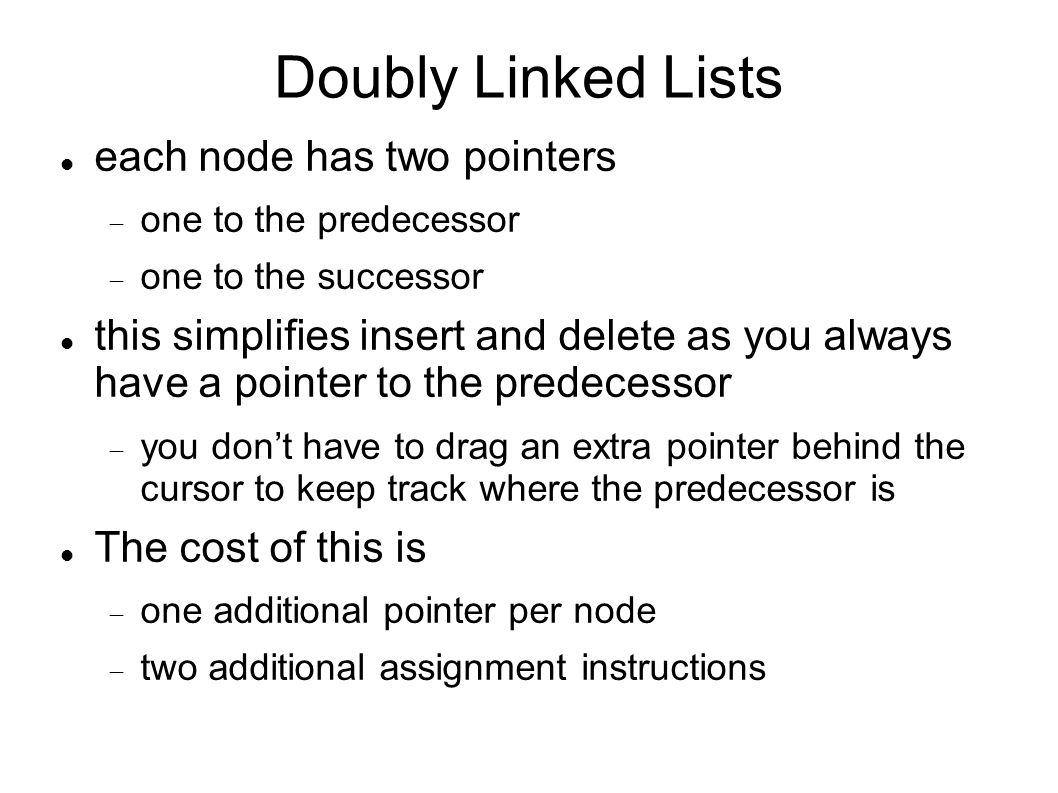 Doubly Linked Lists each node has two pointers one to the predecessor one to the successor this simplifies insert and delete as you always have a pointer to the predecessor you dont have to drag an extra pointer behind the cursor to keep track where the predecessor is The cost of this is one additional pointer per node two additional assignment instructions