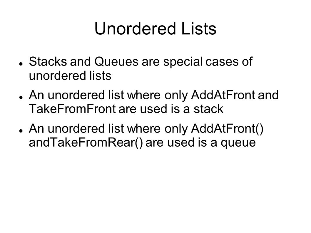 Unordered Lists Stacks and Queues are special cases of unordered lists An unordered list where only AddAtFront and TakeFromFront are used is a stack An unordered list where only AddAtFront() andTakeFromRear() are used is a queue