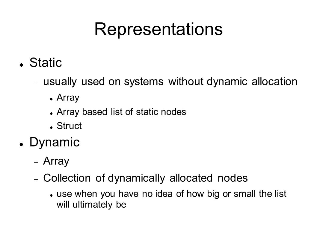 Representations Static usually used on systems without dynamic allocation Array Array based list of static nodes Struct Dynamic Array Collection of dynamically allocated nodes use when you have no idea of how big or small the list will ultimately be