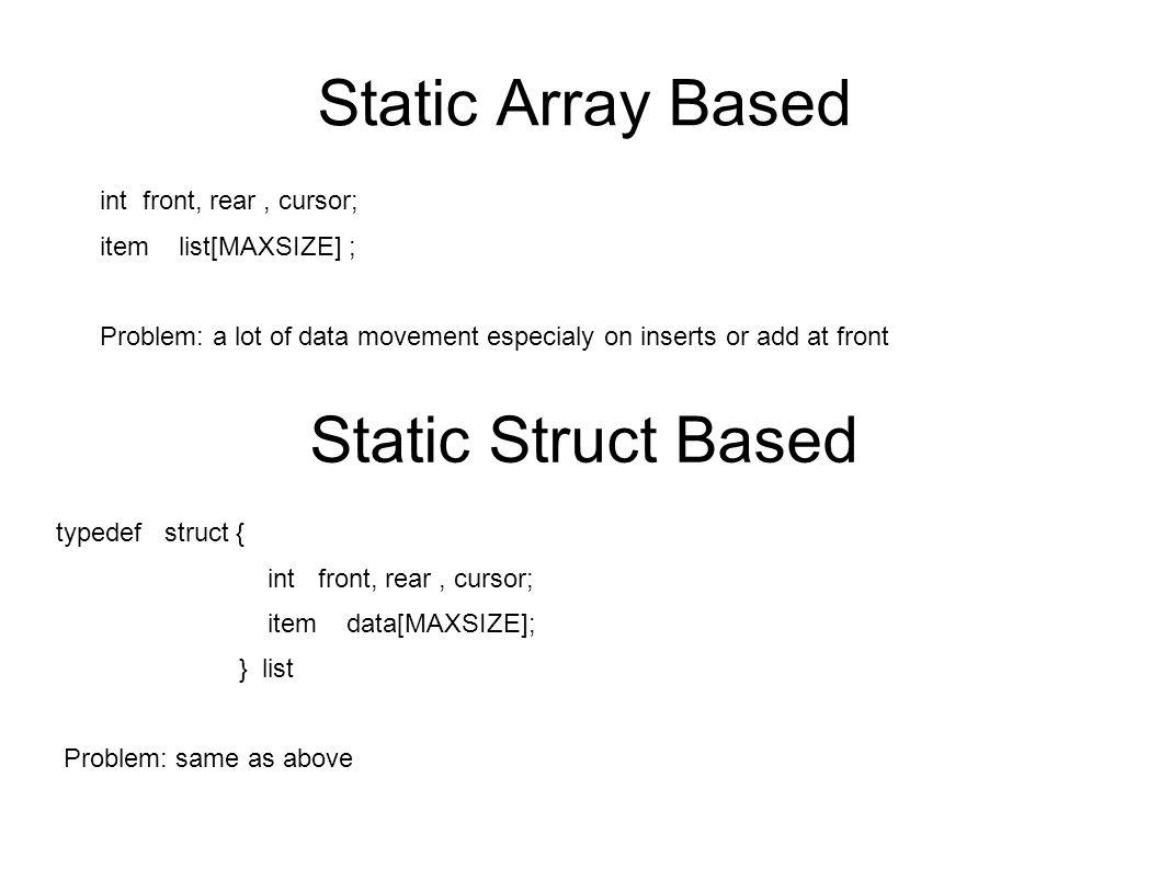 Array of Nodes typedef struct { item v; int next; } node; typedef struct { int front, freelist, cursor; node data[MAXSIZE]; } list;