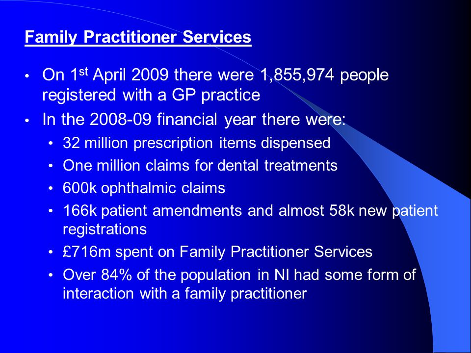 Family Practitioner Services On 1 st April 2009 there were 1,855,974 people registered with a GP practice In the 2008-09 financial year there were: 32
