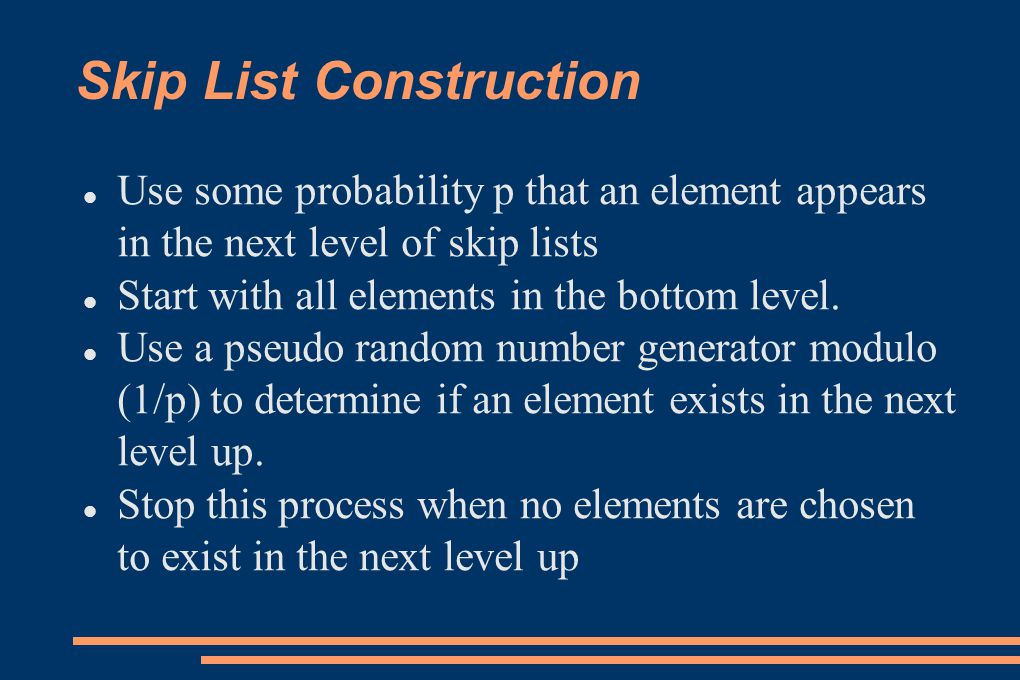 Skip List Insertion If p = ½ and we add a new element to the skip list, the following are the probabilities of the element appearing on the next levels: 1 that is it is a level-0 node 1/2 that it is a level-1 node 1/4 that it is a level-2 node 1/8 that it is a level-3 node 1/16 that it is a level-4 node 1/32 that it is a level-5 node