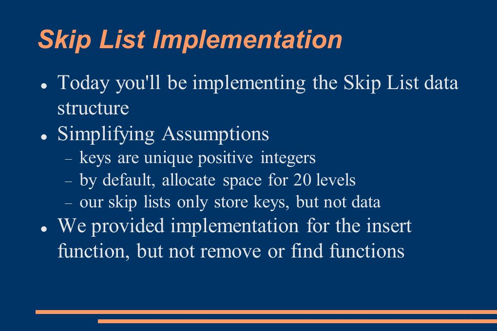 Skip List Implementation Today you'll be implementing the Skip List data structure Simplifying Assumptions keys are unique positive integers by defaul